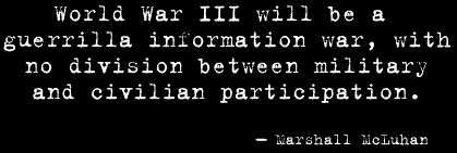 World War III will be a guerrilla information war, with no division between military and civilian partecipation.
